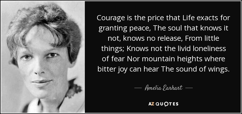 Courage is the price that Life exacts for granting peace, The soul that knows it not, knows no release, From little things; Knows not the livid loneliness of fear Nor mountain heights where bitter joy can hear The sound of wings. - Amelia Earhart