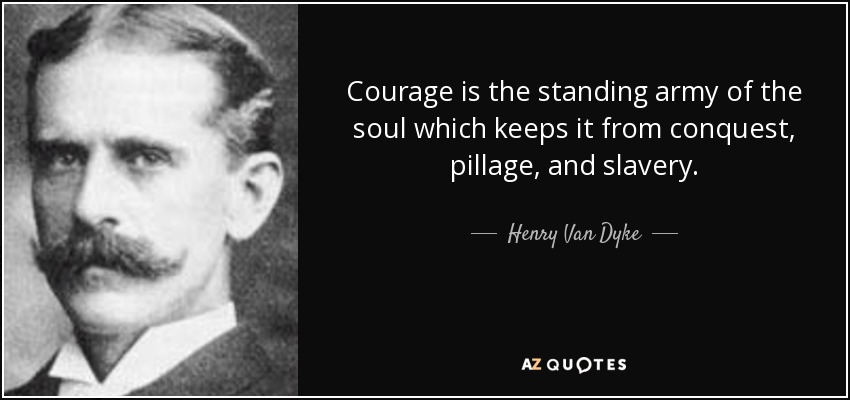 Courage is the standing army of the soul which keeps it from conquest, pillage, and slavery. - Henry Van Dyke