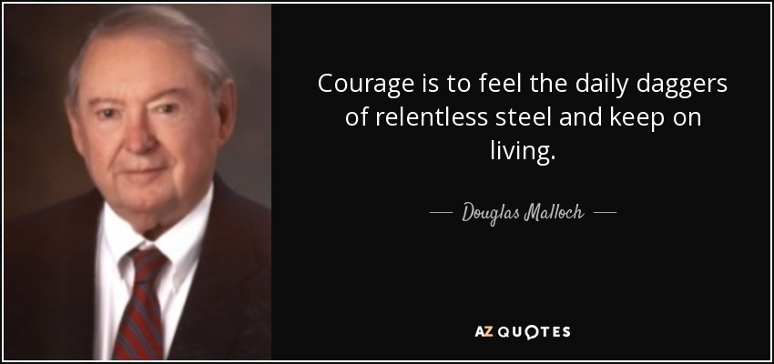 Courage is to feel the daily daggers of relentless steel and keep on living. - Douglas Malloch