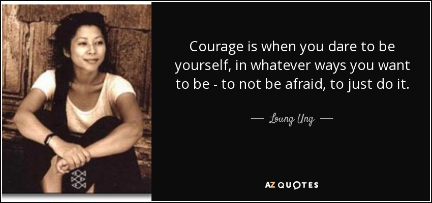 Loung ung quote courage is when you dare to be yourself in courage is when you dare to be yourself in whatever ways you want to be solutioingenieria Image collections