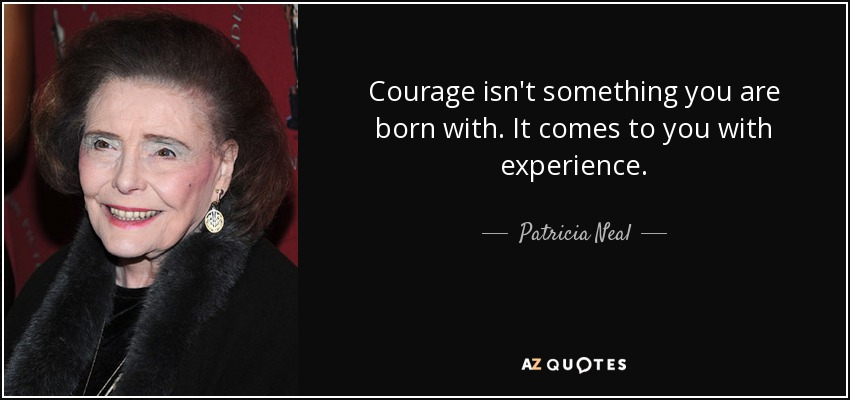 Courage isn't something you are born with. It comes to you with experience. - Patricia Neal