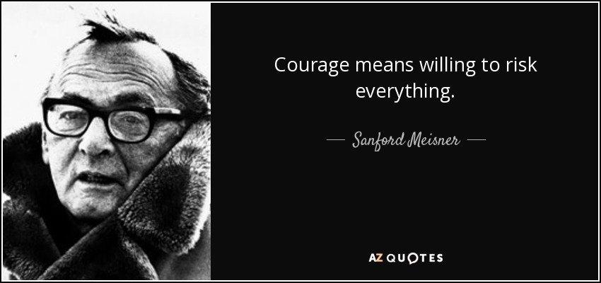 Courage means willing to risk everything. - Sanford Meisner
