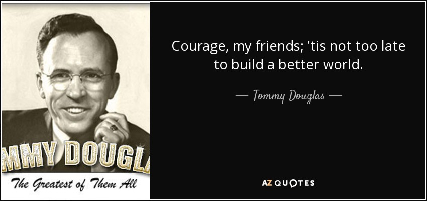 Courage, my friends; 'tis not too late to build a better world. - Tommy Douglas