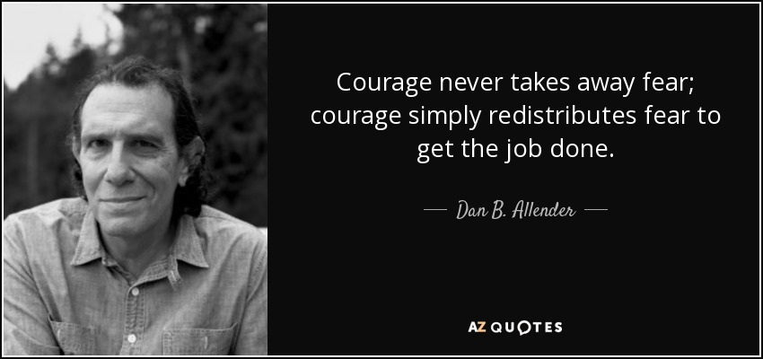 Courage never takes away fear; courage simply redistributes fear to get the job done. - Dan B. Allender