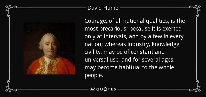 Courage, of all national qualities, is the most precarious; because it is exerted only at intervals, and by a few in every nation; whereas industry, knowledge, civility, may be of constant and universal use, and for several ages, may become habitual to the whole people. - David Hume