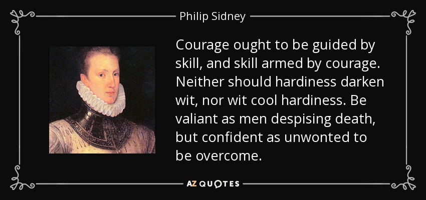 Courage ought to be guided by skill, and skill armed by courage. Neither should hardiness darken wit, nor wit cool hardiness. Be valiant as men despising death, but confident as unwonted to be overcome. - Philip Sidney