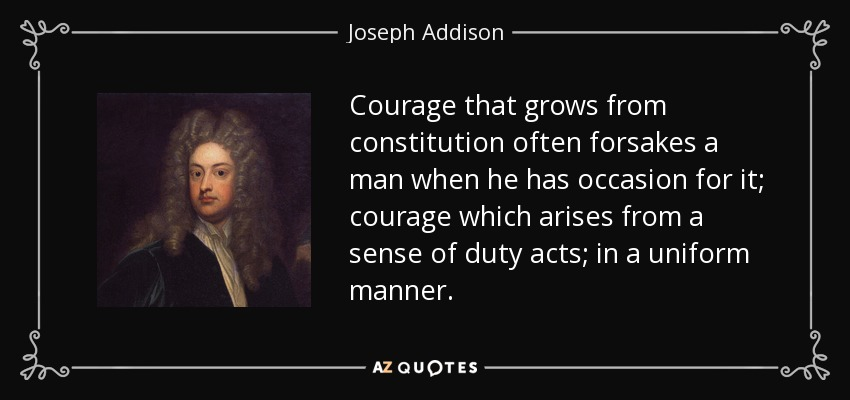 Courage that grows from constitution often forsakes a man when he has occasion for it; courage which arises from a sense of duty acts; in a uniform manner. - Joseph Addison