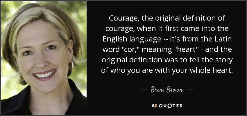 Courage, the original definition of courage, when it first came into the English language - it's from the Latin word cor, meaning heart - and the original definition was to tell the story of who you are with your whole heart. - Brené Brown
