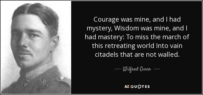 Courage was mine, and I had mystery, Wisdom was mine, and I had mastery: To miss the march of this retreating world Into vain citadels that are not walled. - Wilfred Owen