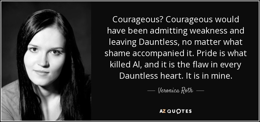 Courageous? Courageous would have been admitting weakness and leaving Dauntless, no matter what shame accompanied it. Pride is what killed Al, and it is the flaw in every Dauntless heart. It is in mine. - Veronica Roth