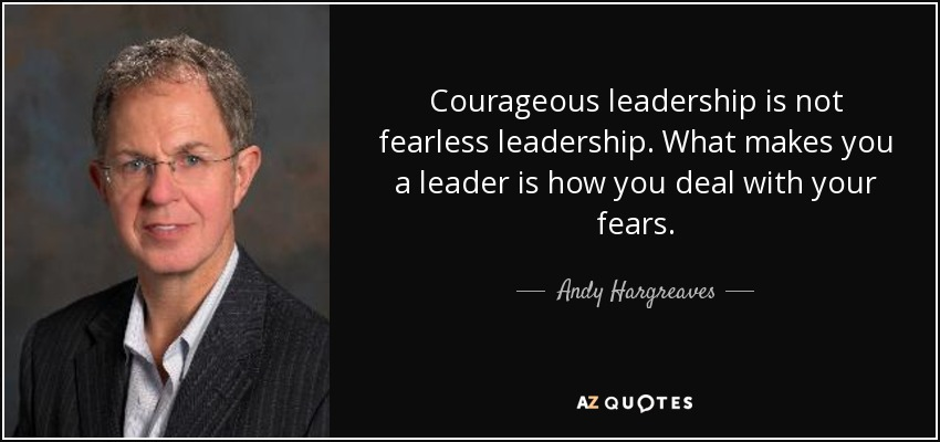 Courageous leadership is not fearless leadership. What makes you a leader is how you deal with your fears. - Andy Hargreaves