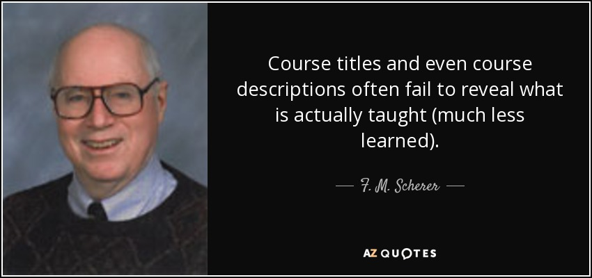 Course titles and even course descriptions often fail to reveal what is actually taught (much less learned). - F. M. Scherer