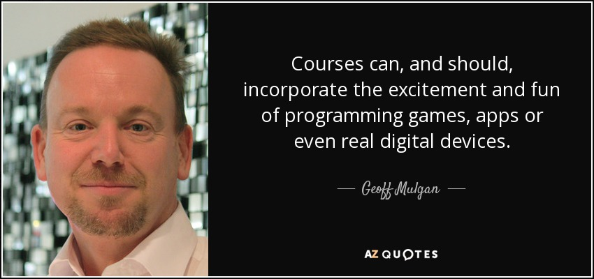 Courses can, and should, incorporate the excitement and fun of programming games, apps or even real digital devices. - Geoff Mulgan