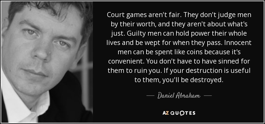 Court games aren't fair. They don't judge men by their worth, and they aren't about what's just. Guilty men can hold power their whole lives and be wept for when they pass. Innocent men can be spent like coins because it's convenient. You don't have to have sinned for them to ruin you. If your destruction is useful to them, you'll be destroyed. - Daniel Abraham