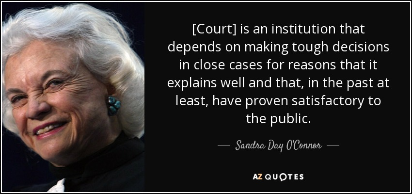 [Court] is an institution that depends on making tough decisions in close cases for reasons that it explains well and that, in the past at least, have proven satisfactory to the public. - Sandra Day O'Connor
