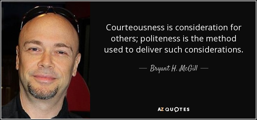 Courteousness is consideration for others; politeness is the method used to deliver such considerations. - Bryant H. McGill