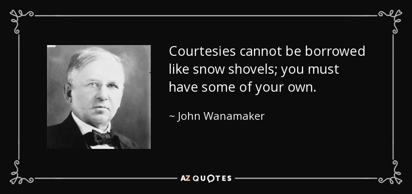 Courtesies cannot be borrowed like snow shovels; you must have some of your own. - John Wanamaker