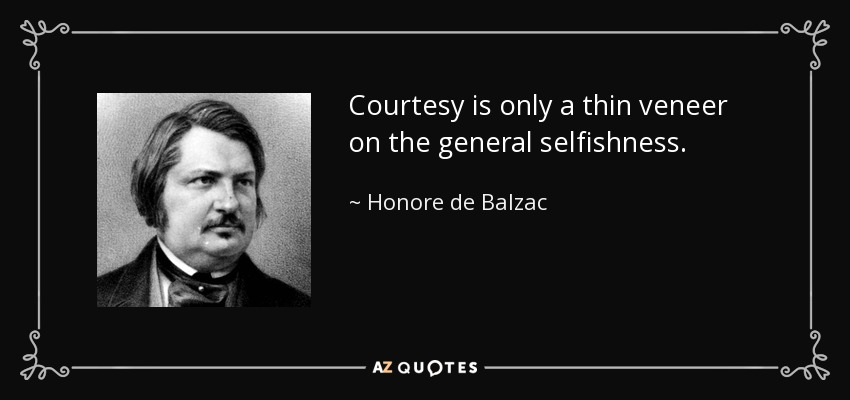 Courtesy is only a thin veneer on the general selfishness. - Honore de Balzac