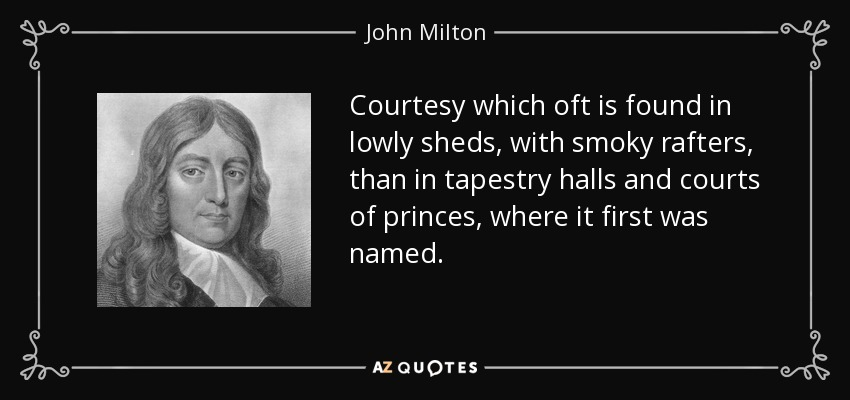 Courtesy which oft is found in lowly sheds, with smoky rafters, than in tapestry halls and courts of princes, where it first was named. - John Milton