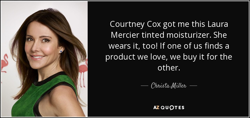 Courtney Cox got me this Laura Mercier tinted moisturizer. She wears it, too! If one of us finds a product we love, we buy it for the other. - Christa Miller