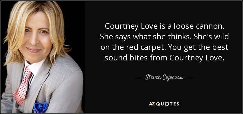 Courtney Love is a loose cannon. She says what she thinks. She's wild on the red carpet. You get the best sound bites from Courtney Love. - Steven Cojocaru