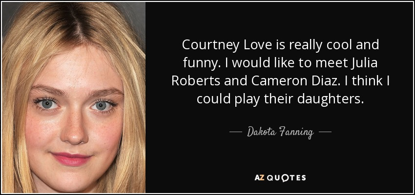 Courtney Love is really cool and funny. I would like to meet Julia Roberts and Cameron Diaz. I think I could play their daughters. - Dakota Fanning