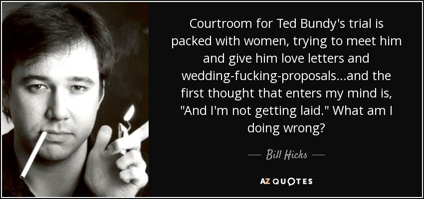 Courtroom for Ted Bundy's trial is packed with women, trying to meet him and give him love letters and wedding-fucking-proposals...and the first thought that enters my mind is,