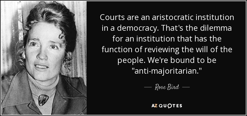 Courts are an aristocratic institution in a democracy. That's the dilemma for an institution that has the function of reviewing the will of the people. We're bound to be