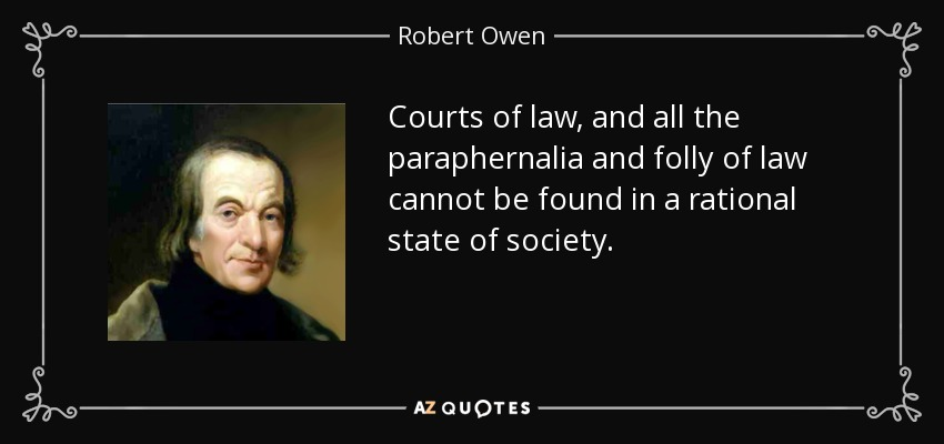 Courts of law, and all the paraphernalia and folly of law cannot be found in a rational state of society. - Robert Owen