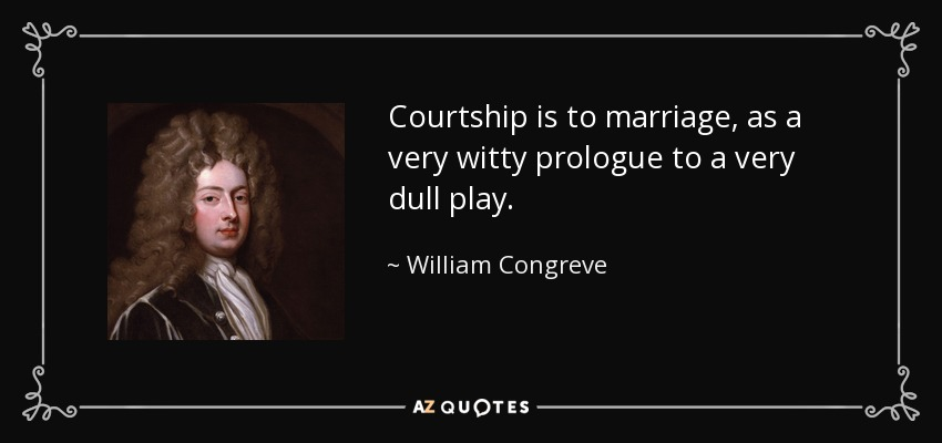 Courtship is to marriage, as a very witty prologue to a very dull play. - William Congreve
