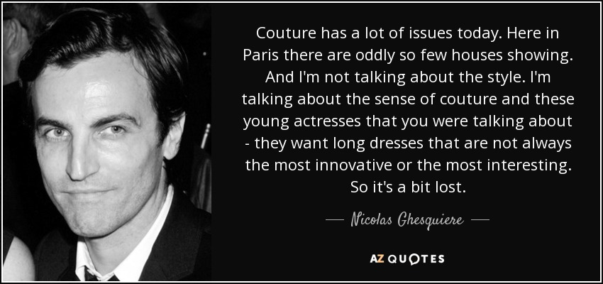 Couture has a lot of issues today. Here in Paris there are oddly so few houses showing. And I'm not talking about the style. I'm talking about the sense of couture and these young actresses that you were talking about - they want long dresses that are not always the most innovative or the most interesting. So it's a bit lost. - Nicolas Ghesquiere