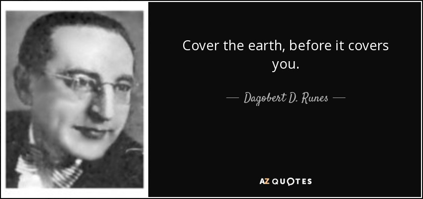 Cover the earth, before it covers you. - Dagobert D. Runes