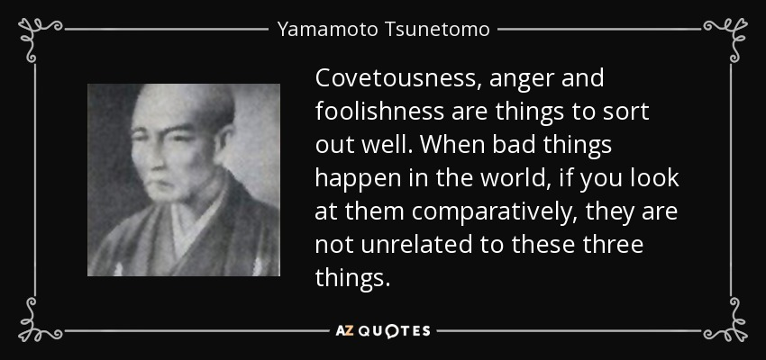 Covetousness, anger and foolishness are things to sort out well. When bad things happen in the world, if you look at them comparatively, they are not unrelated to these three things. - Yamamoto Tsunetomo