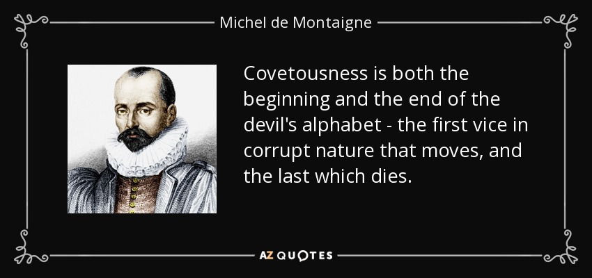 Covetousness is both the beginning and the end of the devil's alphabet - the first vice in corrupt nature that moves, and the last which dies. - Michel de Montaigne