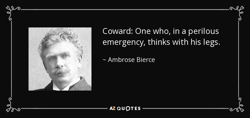 Coward: One who, in a perilous emergency, thinks with his legs. - Ambrose Bierce