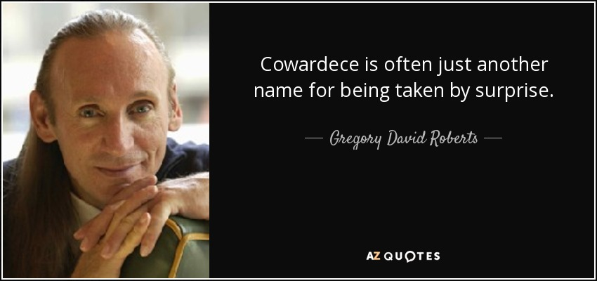 Cowardece is often just another name for being taken by surprise. - Gregory David Roberts