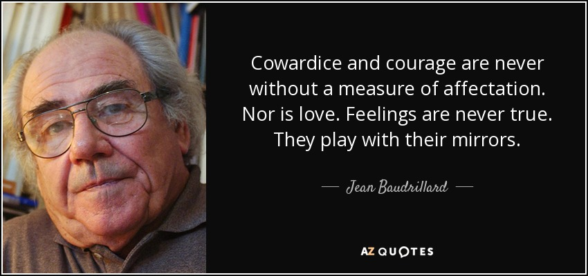 Cowardice and courage are never without a measure of affectation. Nor is love. Feelings are never true. They play with their mirrors. - Jean Baudrillard