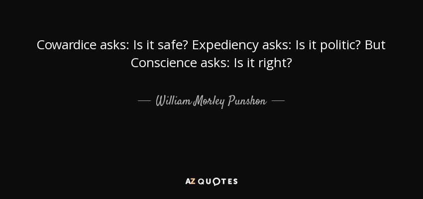 Cowardice asks: Is it safe? Expediency asks: Is it politic? But Conscience asks: Is it right? - William Morley Punshon