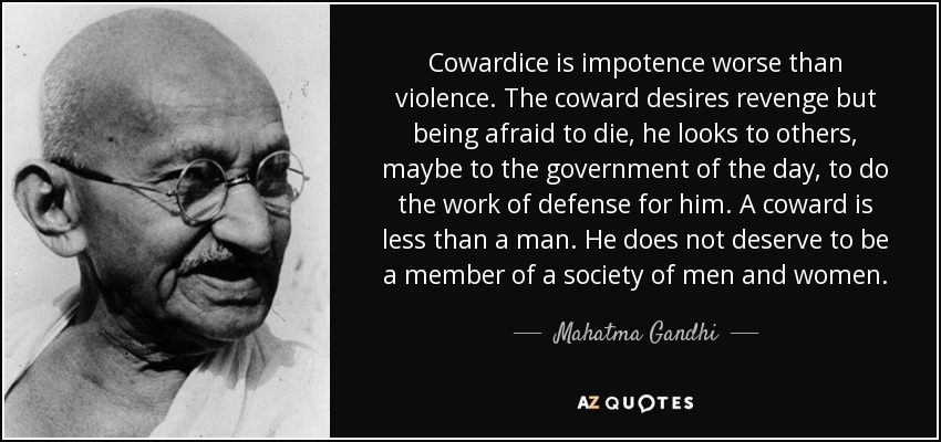 Cowardice is impotence worse than violence. The coward desires revenge but being afraid to die, he looks to others, maybe to the government of the day, to do the work of defense for him. A coward is less than a man. He does not deserve to be a member of a society of men and women. - Mahatma Gandhi