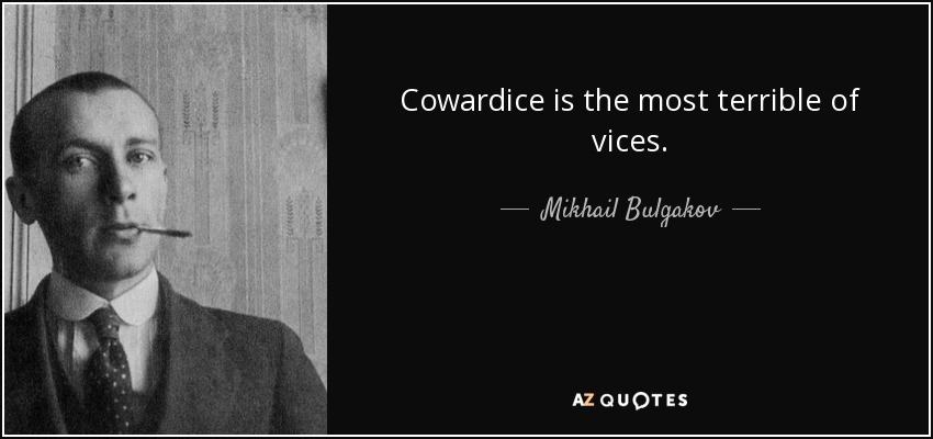 Cowardice is the most terrible of vices. - Mikhail Bulgakov