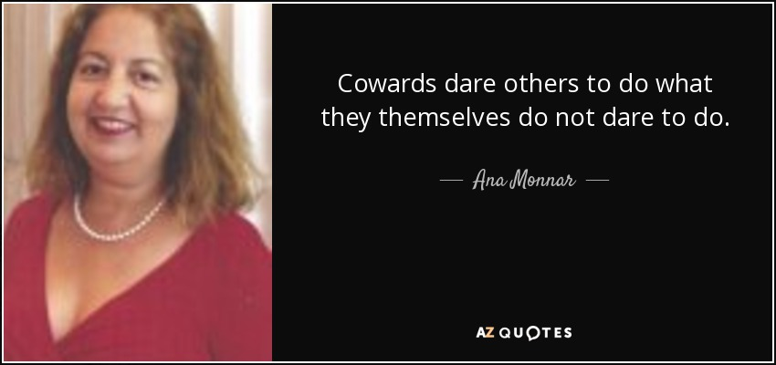 Cowards dare others to do what they themselves do not dare to do. - Ana Monnar