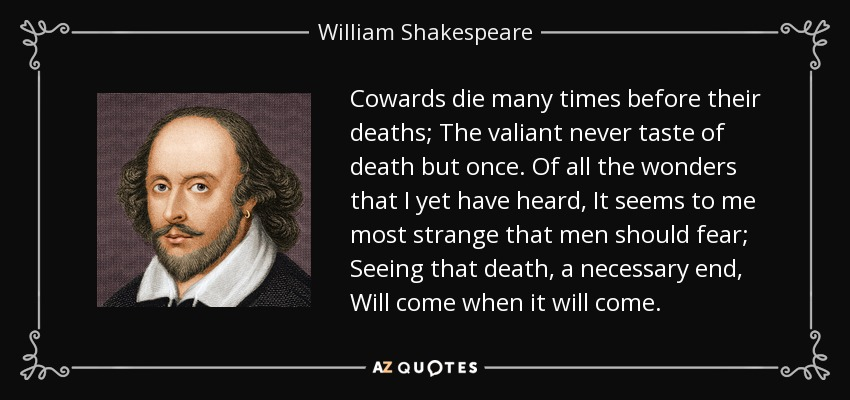 Cowards die many times before their deaths; The valiant never taste of death but once. Of all the wonders that I yet have heard, It seems to me most strange that men should fear; Seeing that death, a necessary end, Will come when it will come. - William Shakespeare