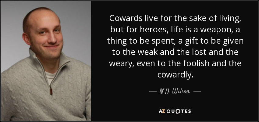Cowards live for the sake of living, but for heroes, life is a weapon, a thing to be spent, a gift to be given to the weak and the lost and the weary, even to the foolish and the cowardly. - N.D. Wilson