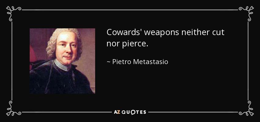 Cowards' weapons neither cut nor pierce. - Pietro Metastasio