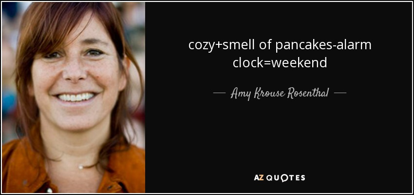 cozy+smell of pancakes-alarm clock=weekend - Amy Krouse Rosenthal