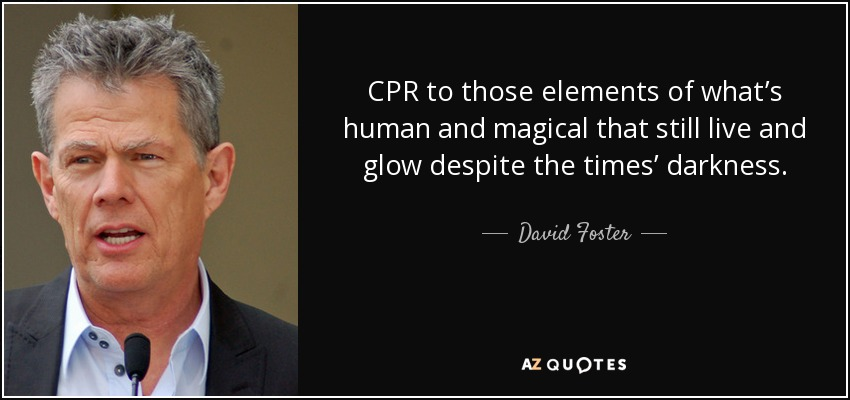 CPR to those elements of what's human and magical that still live and glow despite the times' darkness. - David Foster