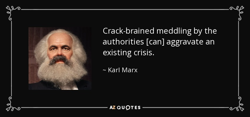 Crack-brained meddling by the authorities [can] aggravate an existing crisis. - Karl Marx
