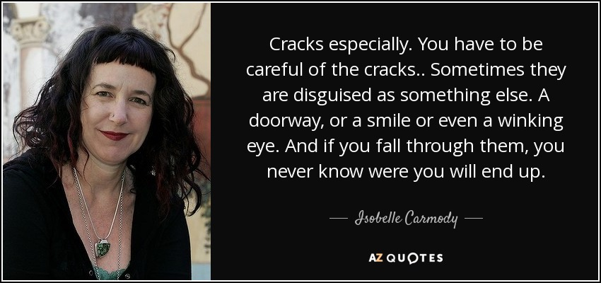 Cracks especially. You have to be careful of the cracks.. Sometimes they are disguised as something else. A doorway, or a smile or even a winking eye. And if you fall through them, you never know were you will end up. - Isobelle Carmody