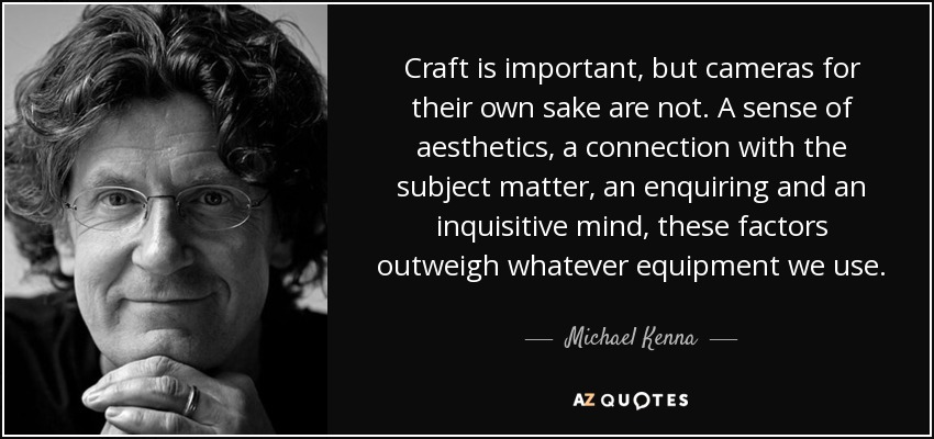 Craft is important, but cameras for their own sake are not. A sense of aesthetics, a connection with the subject matter, an enquiring and an inquisitive mind, these factors outweigh whatever equipment we use. - Michael Kenna
