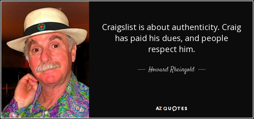 Craigslist is about authenticity. Craig has paid his dues, and people respect him. - Howard Rheingold